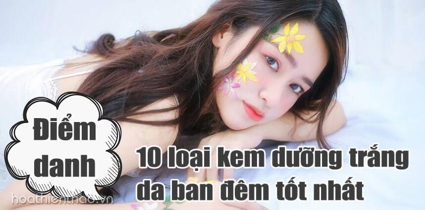 10 loại kem dưỡng trắng da ban đêm tốt nhất - Hoa Thien Thao Cosmetics
