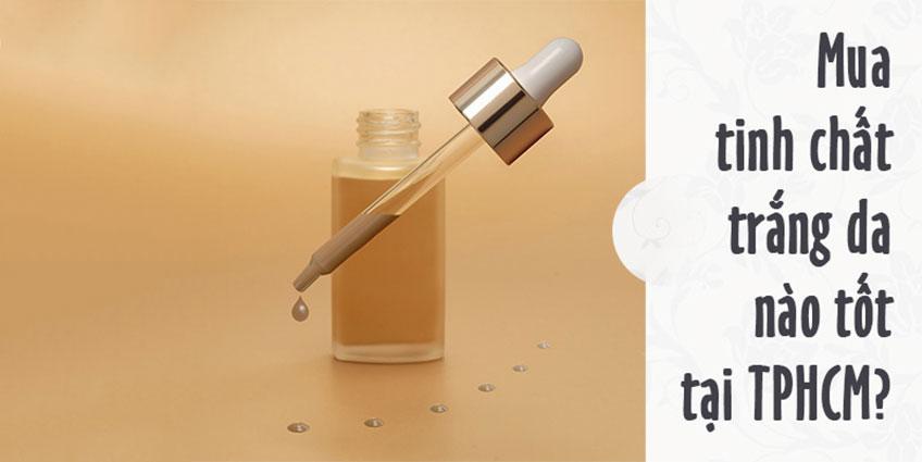Mua tinh chất trắng da nào tốt tại TPHCM?