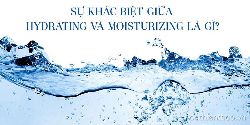 Sự khác biệt giữa Hydrating và Moisturizing là gì?