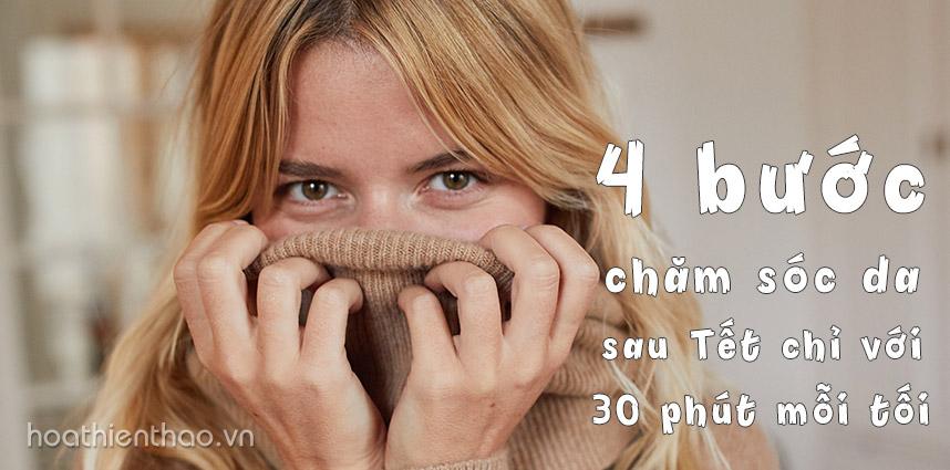 4 bước chăm sóc da sau Tết chỉ với 30 phút mỗi tối - Hoa Thien Thao Cosmetics
