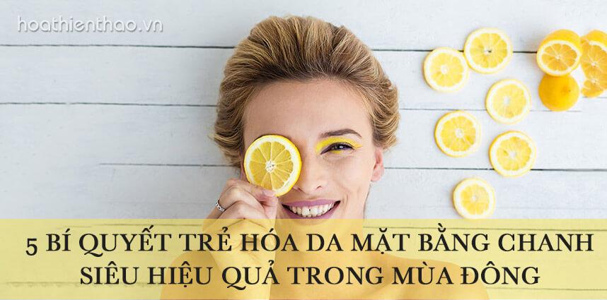 5 bí quyết trẻ hóa da mặt bằng chanh siêu hiệu quả trong mùa đông - Hoa Thien Thao Cosmetics