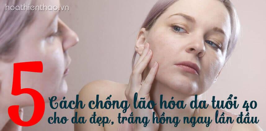 5 Cách chống lão hóa da TUỔI 40 cho da đẹp trắng hồng - Hoa Thien Thao Cosmetics