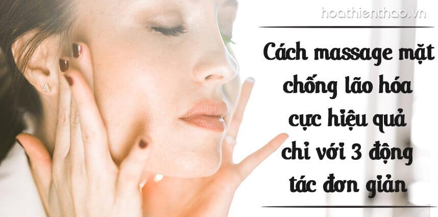 Cách mát xa mặt chống lão hóa hiệu quả với 3 động tác đơn giản - Hoa Thien Thao Cosmetics