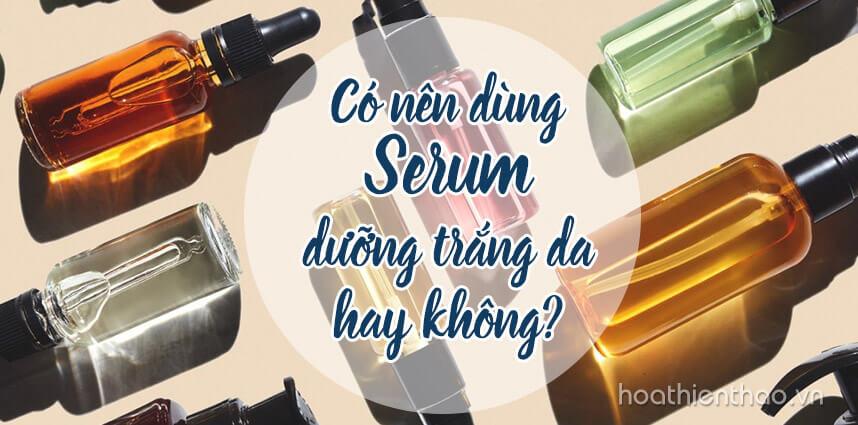 Có nên dùng serum dưỡng trắng da hay không - Hoa Thiên Thảo