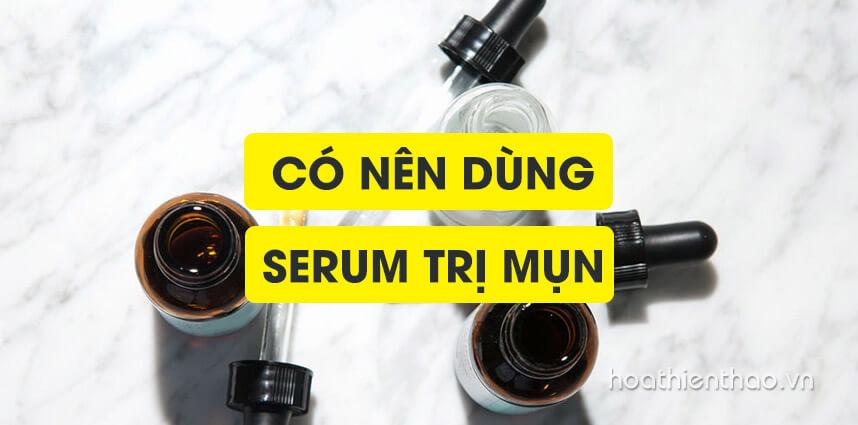 Có nên dùng serum trị mụn không - Hoa Thiên Thảo