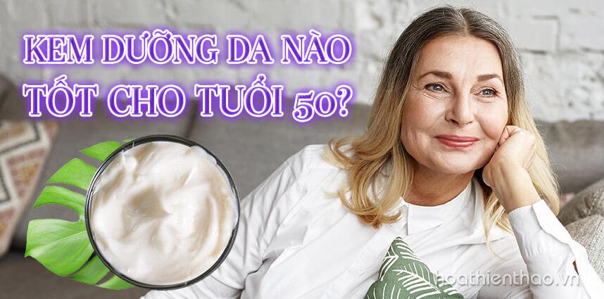 Tìm hiểu kem dưỡng da nào tốt cho tuổi 50 - Hoa Thiên Thảo