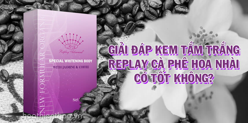 Kem tắm trắng Replay cà phê hoa nhài có tốt không - Hoa Thiên Thảo