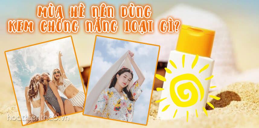 Mùa hè nên dùng kem chống nắng loại gì - Hoa Thiên Thảo