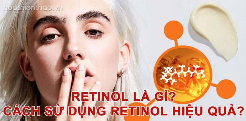 Retinol là gì - Cách sử dụng Retinol hiệu quả - Hoa Thiên Thảo
