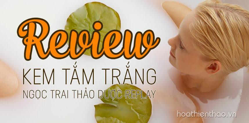 Review kem tắm trắng ngọc trai thảo dược Replay - Hoa Thiên Thảo